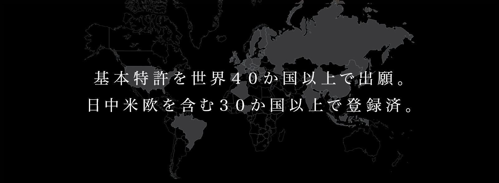 基本特許を世界40か国以上で出願。 日中米欧を含む30か国以上で登録済。