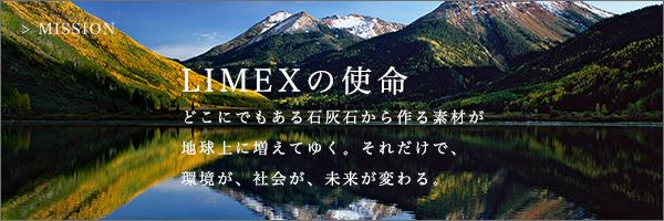 日本の技術だからできる新素材LIMEX。 紙とプラスチック。世界中で大量に使われているこの2つが LIMEX由来に変わることで、守れるものがいくつもある。 それこそが、石灰石から生まれたLIMEXの使命。